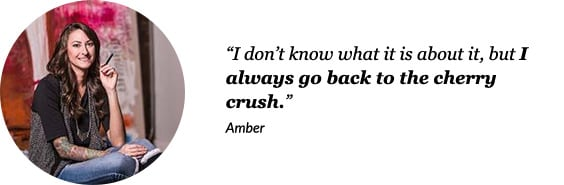 "Amber - ""I don't know what it is about it, but I always go back to the cherry crush""."